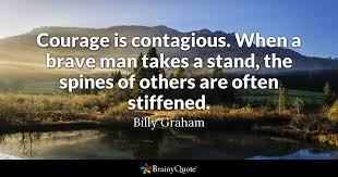 Billy Graham Quotes 34 Amazing Courage Is Contagious When A Brave Man Takes A Stand The Spines Of