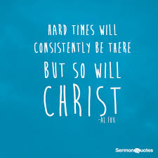 Uplifting Christian Quotes For Hard Times Best of Hard Times Will Consistently Be There But So Will Christ SermonQuotes