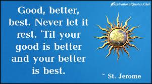Good, better, best. Never let it rest. 'Til your good is better ...