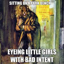 Sitting on a park bench Eyeing little girls with bad intent ... via Relatably.com