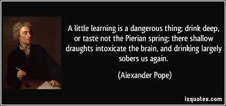 a little learning is a dangerous thing drink deep or taste not  a little learning is a dangerous thing drink deep or taste not the pierian