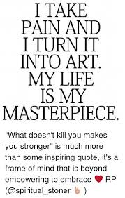Stronger Quotes Interesting I TAKE PAIN AND I TURN IT INTO ART MY LIFE IS MY MASTERPIECE What