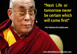 Dalai Lama Quotes Life Cool Next Life Or Tomorrow Never Be Certain Which Will Come First