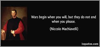 wars begin when you will but they do not end when you please wars begin when you will but they do not end when you please more niccolo machiavelli quotes