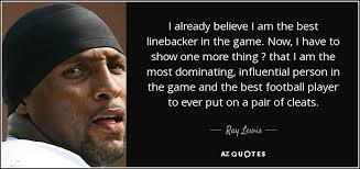 Best Football Quotes Awesome Ray Lewis Quote I Already Believe I Am The Best Linebacker In The