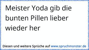 Meister Yoda Gib Die Bunten Pillen Lieber Wieder Her Spruchmonsterde