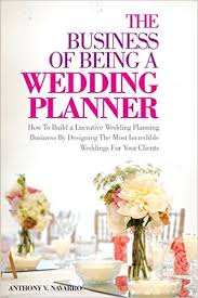 The Business of Being a Wedding Planner  How to Build a Lucrative     The Business of Being a Wedding Planner  How to Build a Lucrative Wedding Planning Business By Designing The Most Incredible Weddings for Your Clients