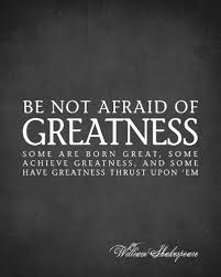Greatness Quotes New Be Not Afraid Of Greatness William Shakespeare Quote My New