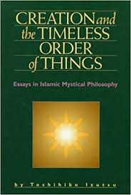 creation and the timeless order of things essays in islamic  creation and the timeless order of things essays in islamic mystical philosophy toshihiko izutsu 9781883991043 com books