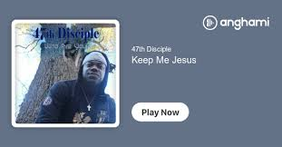 47th Disciple - Keep Me Jesus | Play on Anghami