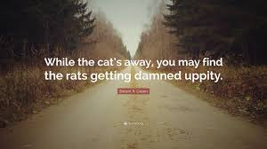 """Cat Quotes Adorable Simon R Green Quote """"While The Cat's Away You May Find The Rats"""