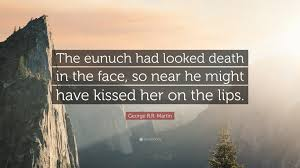 "Death Quote Simple George RR Martin Quote ""The Eunuch Had Looked Death In The Face"