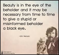 Beauty Is In The Eye Of The Beholder Quote Best Of Beauty Is In The Eye Of The Beholder And It May Be Necessary
