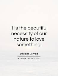 it is the beautiful necessity of our nature to love something