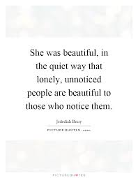 Beautiful Lonely Quotes Best of She Was Beautiful In The Quiet Way That Lonely Unnoticed
