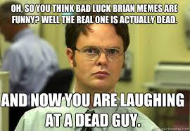 Oh, So you think Bad luck brian memes are funny? Well the real one ... via Relatably.com