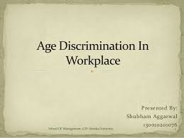 age discrimination in workplace age discrimination in workplace presented by shubham aggarwal 130010201076 1school of management g d goenka university