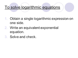 to solve logarithmic equations 1 obtain a single logarithmic expression on one side