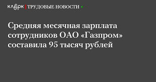 Средняя месячная зарплата сотрудников ОАО Газпром составила  Средняя месячная зарплата сотрудников ОАО Газпром составила 95 тысяч рублей