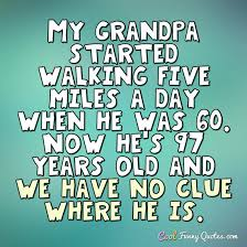 My Grandpa Started Walking Five Miles A Day When He Was 40 Now He's Awesome Grandpa Quotes