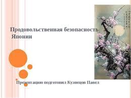 Презентация Продовольственная безопасность в Японии скачать  Продовольственная безопасность Японии Презентацию подготовил Кузнецов Павел