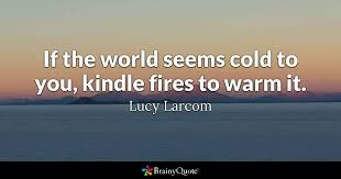 Cold Quotes Fascinating If The World Seems Cold To You Kindle Fires To Warm It Lucy