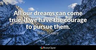 Quotes For Dreams Come True Best of All Our Dreams Can Come True If We Have The Courage To Pursue Them
