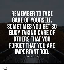Quotes About Caring Magnificent REMEMBER TO TAKE CARE OF YOURSELF SOMETIMES YOU GET SO BUSY TAKING