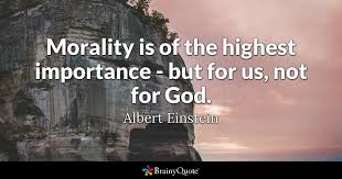 Einstein Quotes On God Impressive Morality Is Of The Highest Importance But For Us Not For God