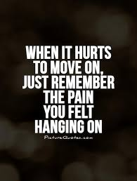 It Time To Move On Quotes When It Hurts To Move On Just Remember The Pain You Felt Hanging On 20