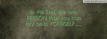 The Only Person You Can Rely On Is Yourself Quotes Best Of In The End The Only PERSON That You Can Rely On Is YOURSELF