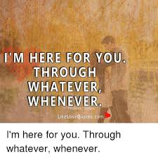 M HERE FOR YOU THROUGH WHATEVER WHENEVER Like Love Quotescom I'm Interesting QuotesCom