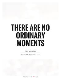 Moments Quotes Extraordinary There Are No Ordinary Moments Picture Quotes