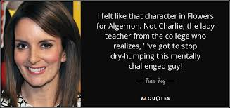 Flowers For Algernon Quotes Mesmerizing Tina Fey Quote I Felt Like That Character In Flowers For Algernon