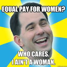 equal pay for women? who cares. i ain't a woman. - Scott Walker ... via Relatably.com