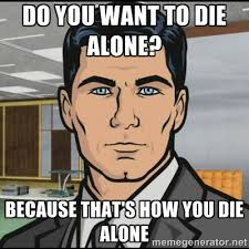 Do you want to die alone? because that's how you die alone ... via Relatably.com