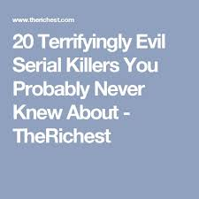 best serial killer images serial killers creepy  20 terrifyingly evil serial killers you probably never knew about therichest