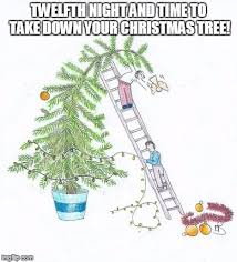 TWELFTH NIGHT AND TIME TO TAKE DOWN YOUR CHRISTMAS TREE! | image tagged in  twelfth