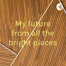 My future from all the bright places