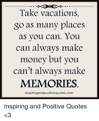 Making Money Quotes Classy Take Vacations Go As Many Places As You Can You Can Always Make