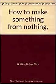 How to make something from nothing, : Griffith, Rubye Mae: Amazon.com: Books