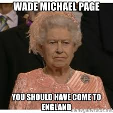 Wade michael page you should have come to england - Unimpressed Queen |  Meme Generator