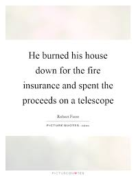 he burned his house down for the fire insurance and spent the proceeds on a telescope