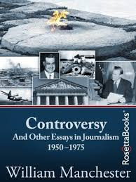 controversy and other essays in journalism by william controversy and other essays in journalism 1950 1975 by william manchester