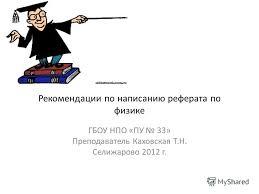 Презентация на тему Рекомендации по написанию реферата по физике  1 Рекомендации по написанию реферата по физике ГБОУ НПО ПУ 33 Преподаватель Каховская Т Н Селижарово 2012 г