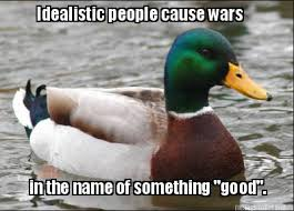 Meme Maker - Idealistic people cause wars in the name of something ... via Relatably.com