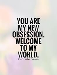 Love Obsession Quotes You are my new obsession Welcome to my world Picture Quote 100 26