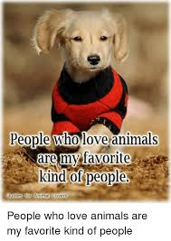 Love Animals Quotes Unique People Who Love Animals Are My Favorite Kind Of People Quotes For