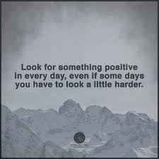 Look for something positive in each day even if some days you have Inspiration Challenges Make Us Strong