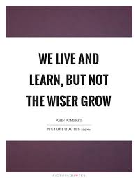 Live And Learn Quotes Gorgeous We Live And Learn But Not The Wiser Grow Picture Quotes